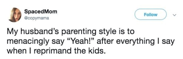 "Text - SpacedMom Follow @copymama My husband's parenting style is to menacingly say ""Yeah!"" after everything I say when I reprimand the kids."