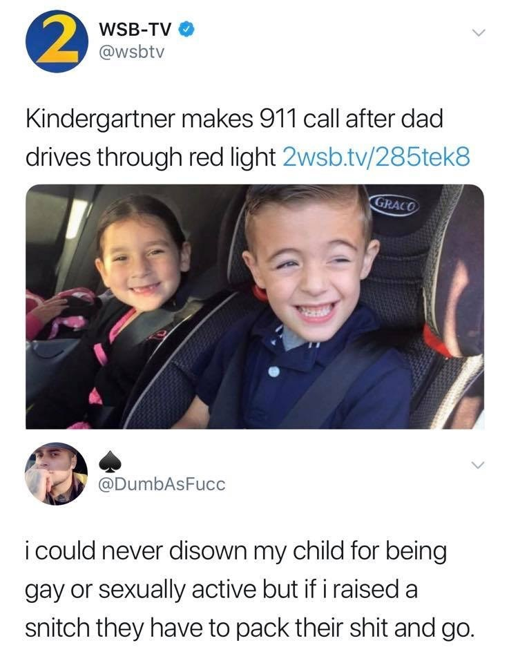 dank memes - Product - WSB-TV @wsbtv Kindergartner makes 911 call after dad drives through red light 2wsb.tv/285tek8 GRACO @DumbAsFucc i could never disown my child for being gay or sexually active but if i raised a snitch they have to pack their shit and go.
