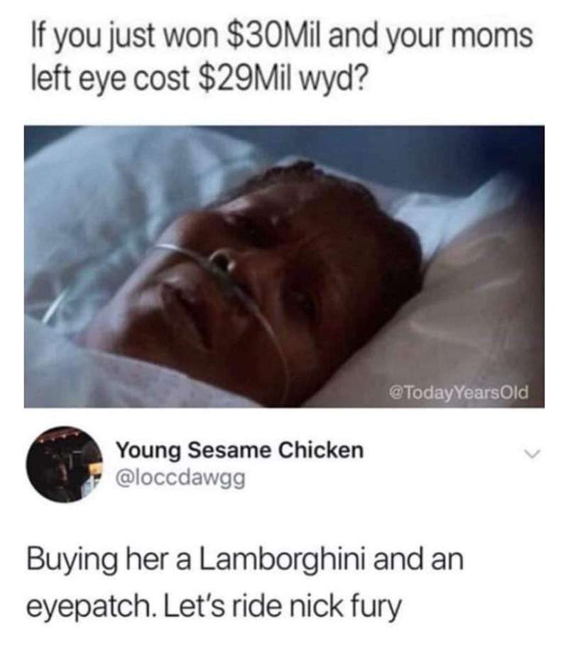 dank memes - Text - If you just won $30Mil and your moms left eye cost $29Mil wyd? @TodayYearsOld Young Sesame Chicken @loccdawgg Buying her a Lamborghini and an eyepatch. Let's ride nick fury