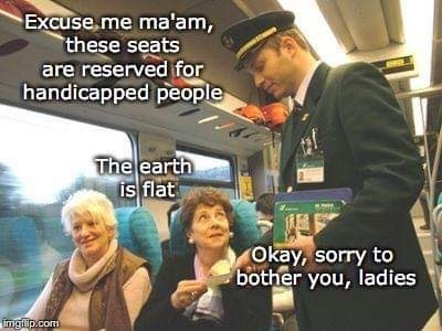 dank memes - Photo caption - Excuse me ma'am, these seats are reserved for handicapped people The earth is flat Okay, sorry to bother you, ladies imgiup.com