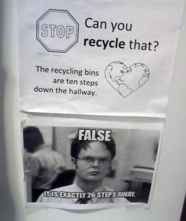 Text - Can you STOP recycle that? The recycling bins are ten steps down the hallway. FALSE TISEXACTLY 26 STEPS AWAY