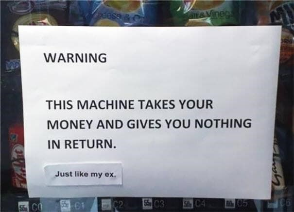 """Sign on a vending machine that reads, """"Warning, this machine takes your money and gives you nothing in return;"""" someone writes below, """"Just like my ex"""""""