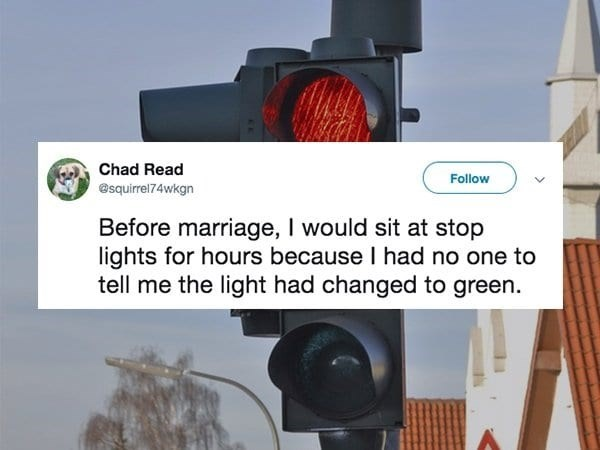 Traffic light - Chad Read Follow @squirrel74wkgn Before marriage, I would sit at stop lights for hours because I had no one to tell me the light had changed to green.