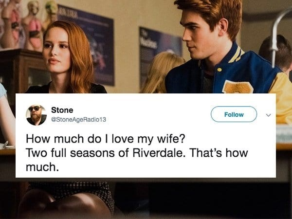 Text - Stone Follow @StoneAgeRadio13 How much do I love my wife? Two full seasons of Riverdale. That's how much
