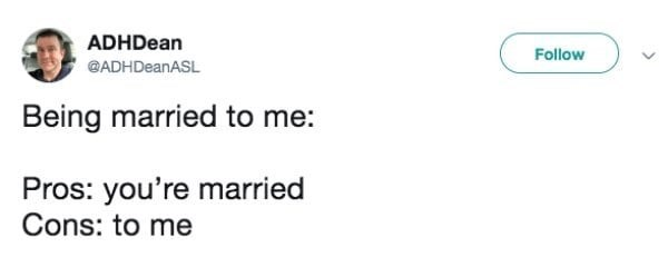 Text - ADHDean Follow @ADHDeanASL Being married to me: Pros: you're married Cons: to me