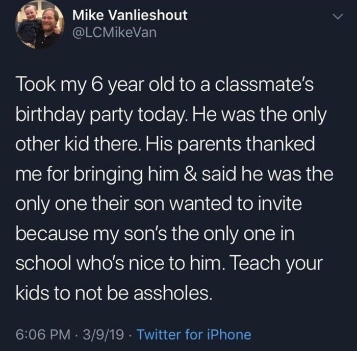 Text - Mike Vanlieshout @LCMikeVan Took my 6 year old to a classmate's birthday party today. He was the only other kid there. His parents than ked me for bringing him & said he was the only one their son wanted to invite because my son's the only one in school who's nice to him. Teach your kids to not be assholes. 6:06 PM 3/9/19 Twitter for iPhone