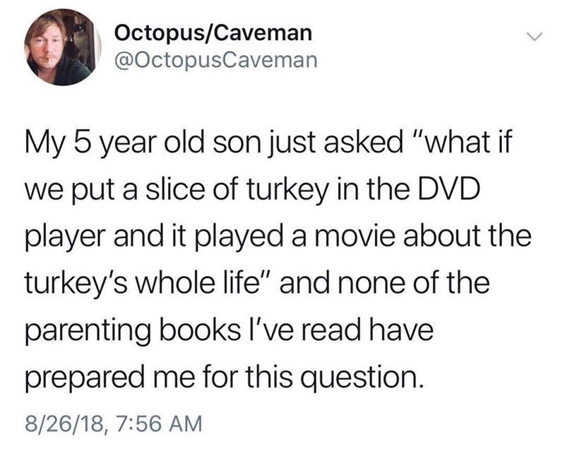 "Text - Octopus/Caveman @OctopusCaveman My 5 year old son just asked ""what if we put a slice of turkey in the DVD player and it played a movie about the turkey's whole life"" and none of the parenting books I've read have prepared me for this question. 8/26/18, 7:56 AM"