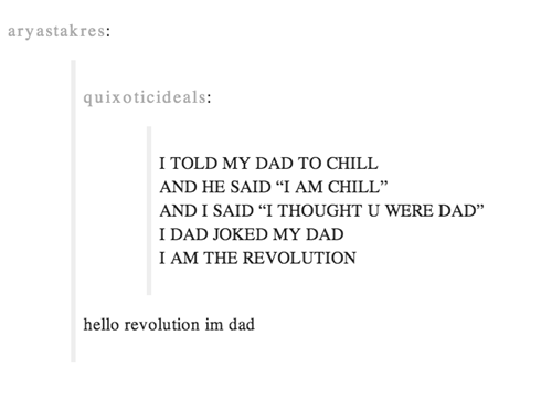 """Text - aryastakres: quixoticideals: I TOLD MY DAD TO CHILL AND HE SAID """"I AM CHILL"""" AND I SAID """"I THOUGHT U WERE DAD"""" IDAD JOKED MY DAD I AM THE REVOLUTION hello revolution im dad"""