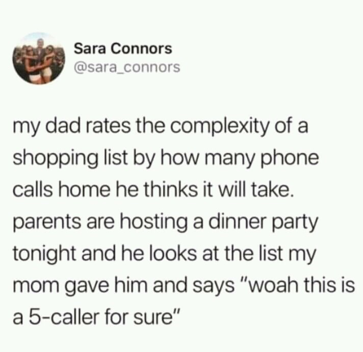 "Text - Sara Connors @sara_connors my dad rates the complexity of a shopping list by how many phone calls home he thinks it will take. parents are hosting a dinner party tonight and he looks at the list my mom gave him and says ""woah this is a 5-caller for sure"""