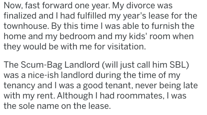Text - Now, fast forward one year. My divorce was finalized and I had fulfilled my year's lease for the townhouse. By this time I was able to furnish the home and my bedroom and my kids' room when they would be with me for visitation. The Scum-Bag Landlord (will just call him SBL) nice-ish landlord during the time of my tenancy and I was a good tenant, never being late with my rent. Although I had roommates, I was the sole name on the lease.