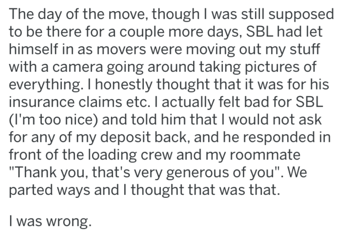 """Text - The day of the move, though I was still supposed to be there for a couple more days, SBL had let himself in as movers were moving out my stuff with a camera going around taking pictures of everything. I honestly thought that it was for his insurance claims etc. I actually felt bad for SBL (I'm too nice) and told him that I would not ask for any of my deposit back, and he responded in front of the loading crew and my roommate """"Thank you, that's very generous of you"""". We parted ways and I t"""