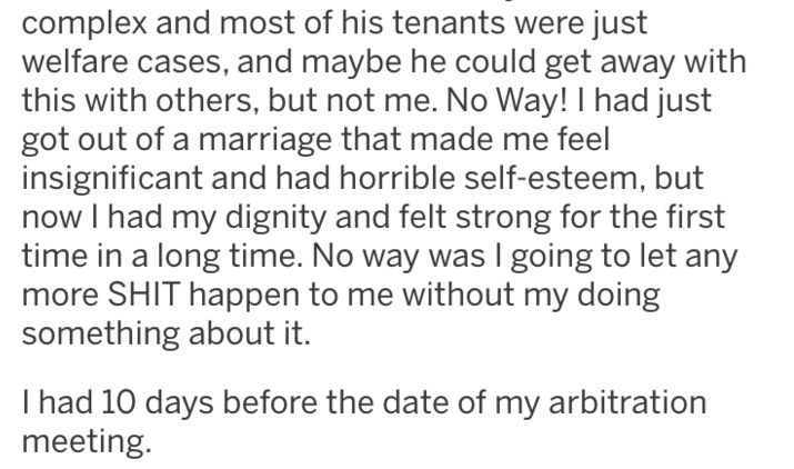 Text - complex and most of his tenants were just welfare cases, and maybe he could get away with this with others, but not me. No Way! I had just got out of a marriage that made me feel insignificant and had horrible self-esteem, but now I had my dignity and felt strong for the first time in a long time. No way was I going to let any more SHIT happen to me without my doing something about it. I had 10 days before the date of my arbitration meeting.