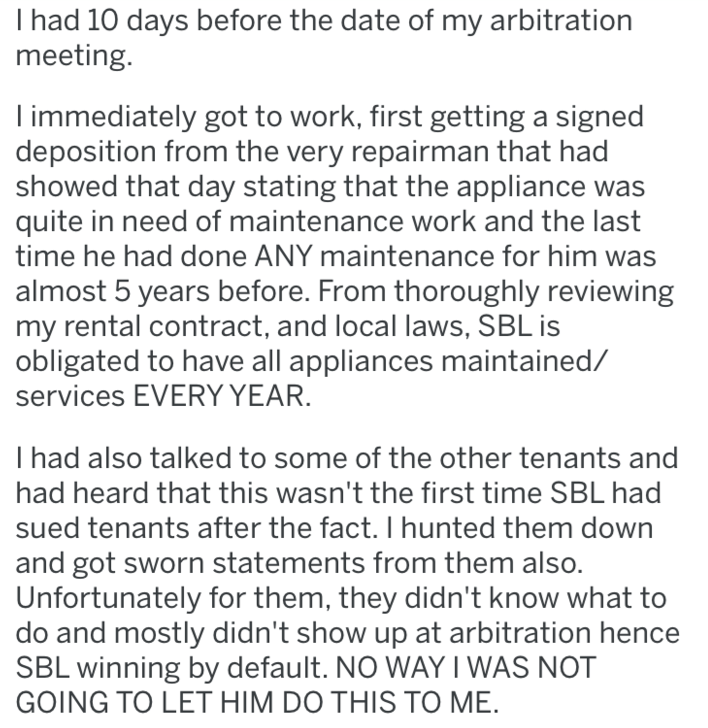 Text - I had 10 days before the date of my arbitration meeting. immediately got to work, first getting a signed deposition from the very repairman that had showed that day stating that the appliance was quite in need of maintenance work and the last time he had done ANY maintenance for him was almost 5 years before. From thoroughly reviewing my rental contract, and local laws, SBL is obligated to have all appliances maintained/ services EVERY YEAR. I had also talked to some of the other tenants