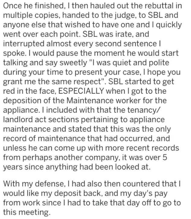 """Text - Once he finished, I then hauled out the rebuttal in multiple copies, handed to the judge, to SBL and anyone else that wished to have one and I quickly went over each point. SBL was irate, and interrupted almost every second sentence l spoke. I would pause the moment he would start talking and say sweetly """"I was quiet and polite during your time to present your case, I hope you grant me the same respect"""". SBL started to get red in the face, ESPECIALLY when I got to the deposition of the Ma"""