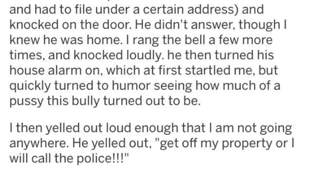 """Text - and had to file under a certain address) and knocked on the door. He didn't answer, though I knew he was home. I rang the bell a few more times, and knocked loudly. he then turned his house alarm on, which at first startled me, but quickly turned to humor seeing how much of a pussy this bully turned out to be. I then yelled out loud enough that Iam not going anywhere. He yelled out, """"get off my property or I will call the police!!!"""""""