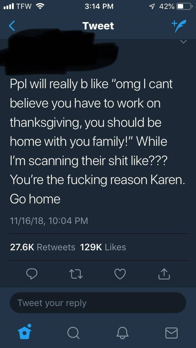 "Text - ll TFW 3:14 PM 7 42% Tweet Ppl will really b like ""omg I cant believe you have to work on thanksgiving, you should be home with you family!"" While I'm scanning their shit like??? You're the fucking reason Karen. Go home 11/16/18, 10:04 PM 27.6K Retweets 129K Likes Tweet your reply"