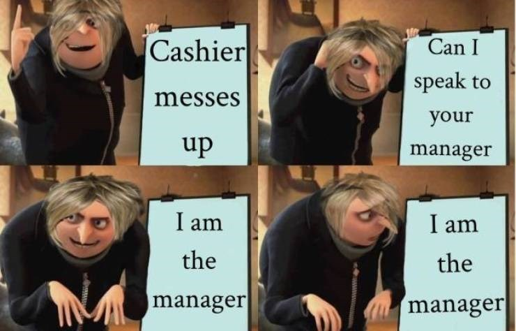 Facial expression - Cashier Can I speak to messes your up manager I am I am the the manager manager
