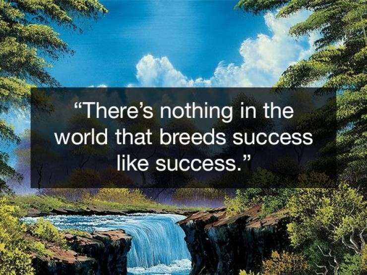 "Natural landscape - ""There's nothing in the world that breeds success like success."""