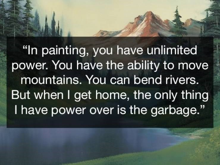 "Natural landscape - ""In painting, you have unlimited power. You have the ability to move mountains. You can bend rivers. But when I get home, the only thing I have power over is the garbage."""