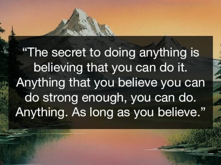 "Nature - ""The secret to doing anything is believing that you can do it. Anything that you believe you can do strong enough, you can do. Anything. As long as you believe."""