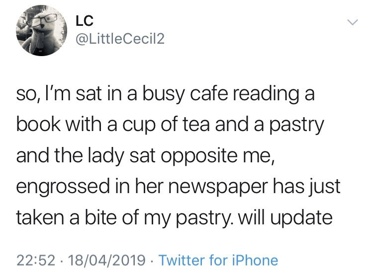 """Tweet that reads, """"So, I'm sat in a busy cafe reading a book with a cup of tea and a pastry and the lady sat opposite me, engrossed in her newspaper has just taken a bite of my pastry. Will update"""""""