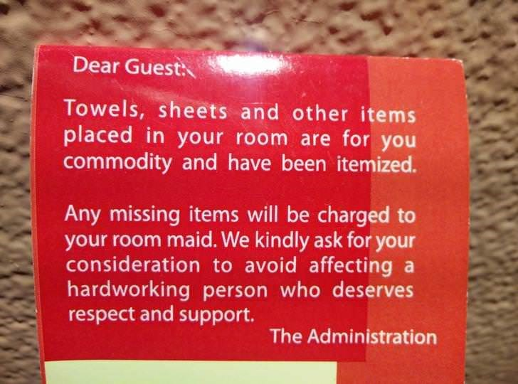 Text - Dear Guest: Towels, sheets and other items placed in your room are for you commodity and have been itemized. Any missing items will be charged to your room maid. We kindly ask for your consideration to avoid affecting a hardworking person who deserves respect and support. The Administration