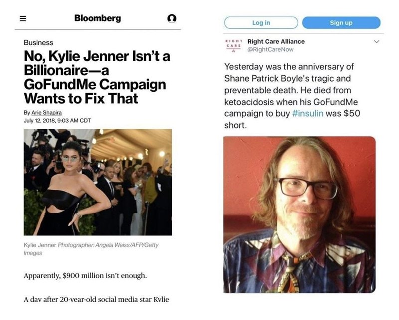 Text - Bloomberg Log in Sign up RIGHT Right Care Alliance @RightCareNow Business CARE No, Kylie Jenner Isn't a Billionaire-a Yesterday was the anniversary of Shane Patrick Boyle's tragic and preventable death. He died from GoFundMe Campaign Wants to Fix That ketoacidosis when his GoFundMe By Arie Shapira campaign to buy #insulin was $ 50 July 12, 2018, 9:03 AM CDT short. Kylie Jenner Photographer: Angela Weiss/AFP/Getty Images Apparently, $900 million isn't enough. A dav after 20-vear-old social