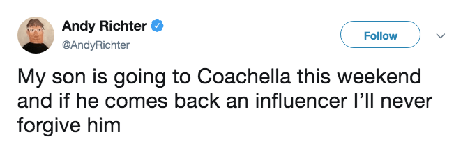 Text - Andy Richter Follow @AndyRichter My son is going to Coachella this weekend and if he comes back an influencer l'll never forgive him