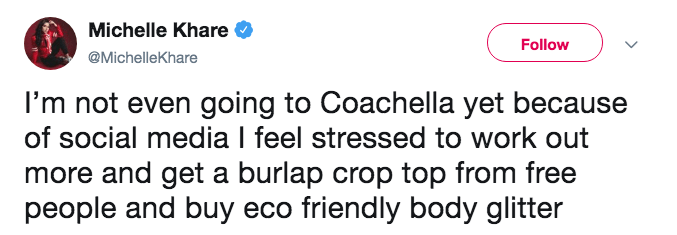 Text - Michelle Khare Follow @MichelleKhare I'm not even going to Coachella yet because of social media I feel stressed to work more and get a burlap crop top from free people and buy eco friendly body glitter