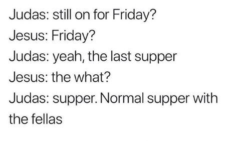 dank memes - Text - Judas: still on for Friday? Jesus: Friday? Judas: yeah, the last supper Jesus: the what? Judas: supper. Normal supper with the fellas