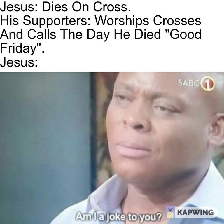"""dank memes - Face - Jesus: Dies On Cross. His Supporters: Worships Crosses And Calls The Day He Died """"Good Friday"""" Jesus: SABC Amlajoke to you? KAPWING"""