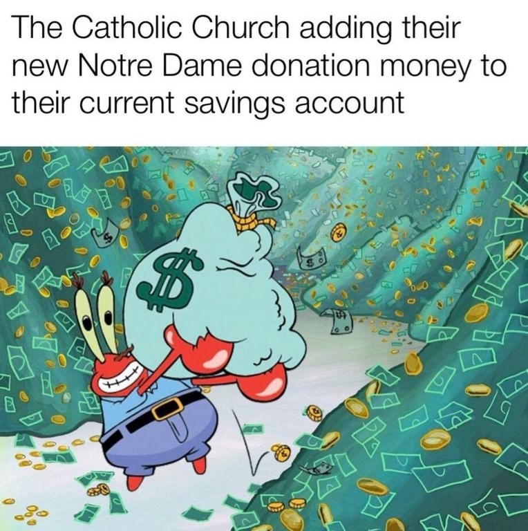 """Caption that reads, """"The Catholic church adding their new Notre Dame donation money to their current savings account"""" above a pic of Mr. Krabs in piles of money"""