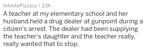Text - InfinitePizzazz 23h A teacher at my elementary school and her husband held a drug dealer at gunpoint during a citizen's arrest. The dealer had been supplying the teacher's daughter and the teacher really, really wanted that to stop.