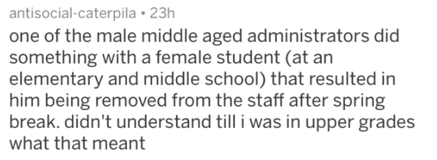 Text - antisocial-caterpila 23h one of the male middle aged administrators did something with a female student (at an elementary and middle school) that resulted in him being removed from the staff after spring break. didn't understand till i was in upper grades what that meant