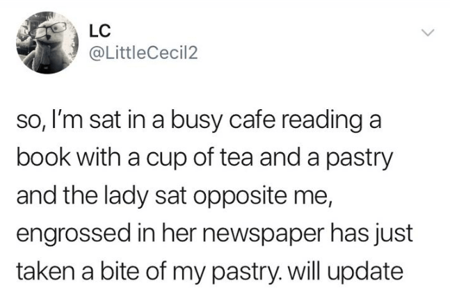 Text - LC @LittleCecil2 so, I'm sat in a busy cafe reading a book with a cup of tea and a pastry and the lady sat opposite me, engrossed in her newspaper has just taken a bite of my pastry. will update