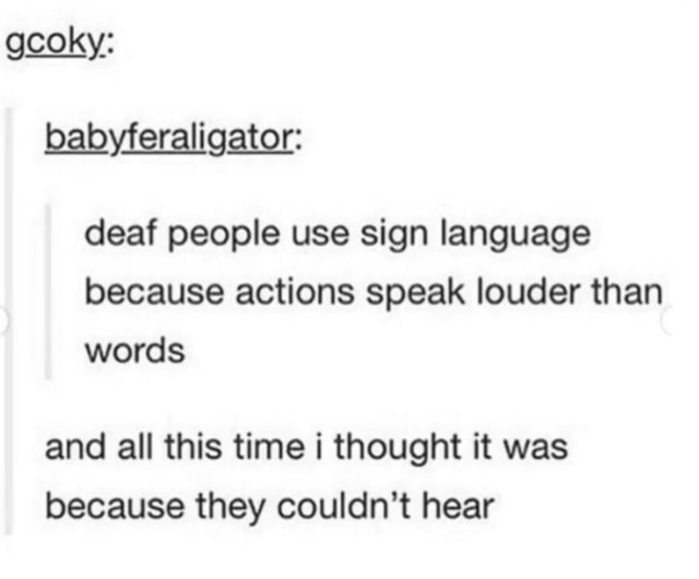 Text - gcoky: babyferaligator: deaf people use sign language because actions speak louder than words and all this time i thought it was because they couldn't hear