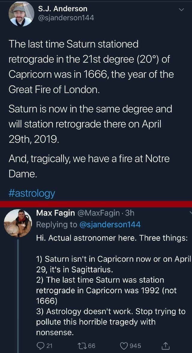 Text - S.J. Anderson @sjanderson144 The last time Saturn stationed retrograde in the 21st degree (20°) of Capricorn was in 1666, the year of the Great Fire of London. Saturn is now in the same degree and will station retrograde there on April 29th, 2019. And, tragically, we have a fire at Notre Dame. #astrology Max Fagin @Max Fagin 3h Replying to @sjanderson1 44 Hi. Actual astronomer here. Three things: 1) Saturn isn't in Capricorn now or on April 29, it's in Sagittarius. 2) The last time Saturn