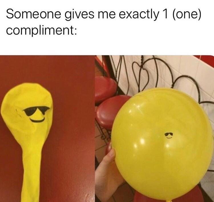 dank memes - Balloon - Someone gives me exactly 1 (one) compliment: