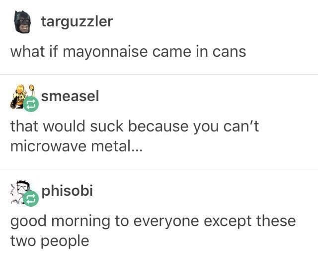 dank memes - Text - targuzzler what if mayonnaise came in cans smeasel that would suck because you can't microwave metal... phisobi good morning to everyone except these two people