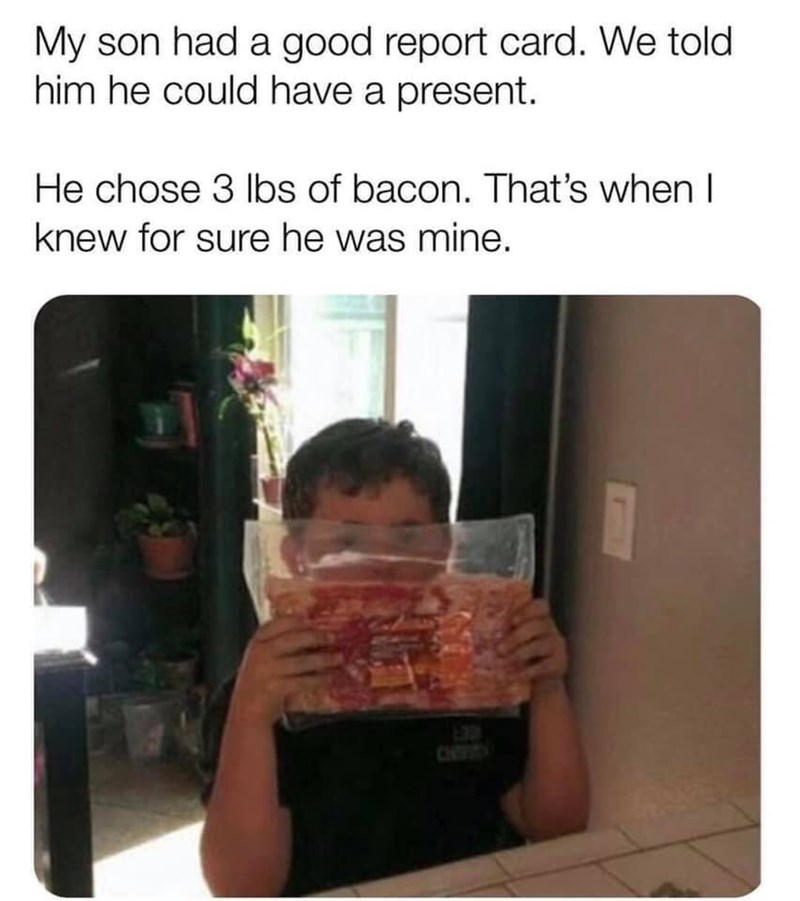 Text - My son had a good report card. We told him he could have a present. He chose 3 lbs of bacon. That's when I knew for sure he was mine. CH