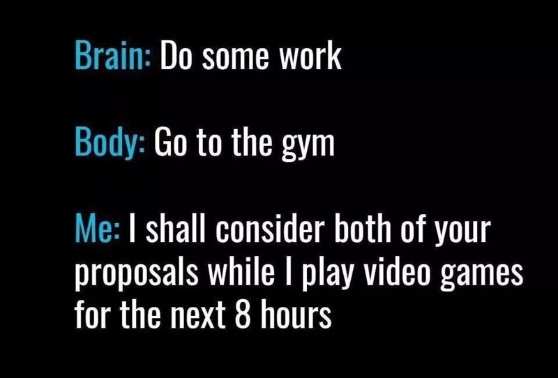 Text - Brain: Do some work Body: Go to the gym Me: I shall consider both of your proposals while I play video games for the next 8 hours