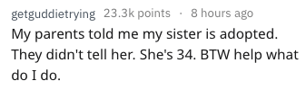 Text - getguddietrying 23.3k points 8 hours ago My parents told me my sister is adopted. They didn't tell her. She's 34. BTW help what do I do