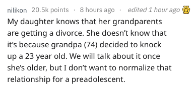 Text - nilikon 20.5k points 8 hours ago edited 1 hour ago My daughter knows that her grandparents are getting a divorce. She doesn't know that it's because grandpa (74) decided to knock up a 23 year old. We will talk about it once she's older, but I don't want to normalize that relationship for a preadolescent.