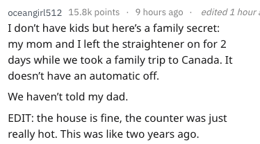 Text - oceangirl512 15.8k points 9 hours ago edit I don't have kids but here's a family secret: my mom and I left the straightener on for 2 days while we took a family trip to Canada. It ed 1 hour doesn't have an automatic off. We haven't told my dad. EDIT: the house is fine, the counter was just really hot. This was like two years ago.