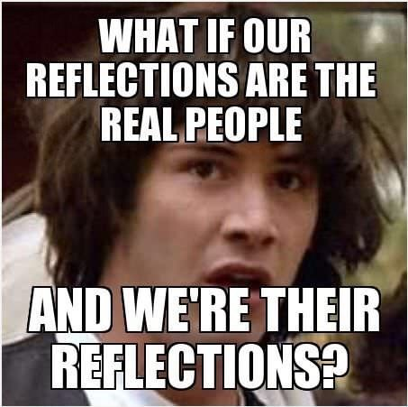 random meme with Conspiracy Keanu about our reflections are the real people