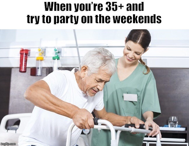 """Caption that reads, """"When you're 35+ and try to party on the weekends"""" above a stock photo of a nurse taking care of an older patient"""