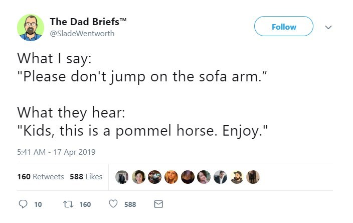 """Text - The Dad BriefsTM Follow @SladeWentworth What I say: """"Please don't jump on the sofa arm."""" What they hear: """"Kids, this is a pommel horse. Enjoy."""" 5:41 AM 17 Apr 2019 160 Retweets 588 Likes t 160 10 588"""