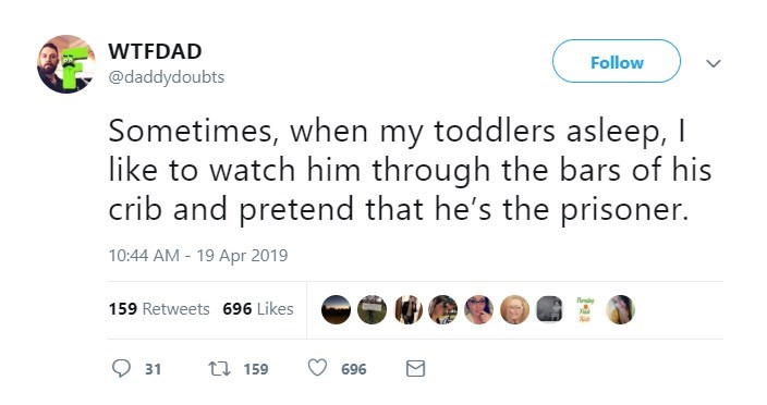 Text - WTFDAD Follow @daddydoubts Sometimes, when my toddlers asleep, I like to watch him through the bars of his crib and pretend that he's the prisoner. 10:44 AM -19 Apr 2019 159 Retweets 696 Likes ti159 31 696