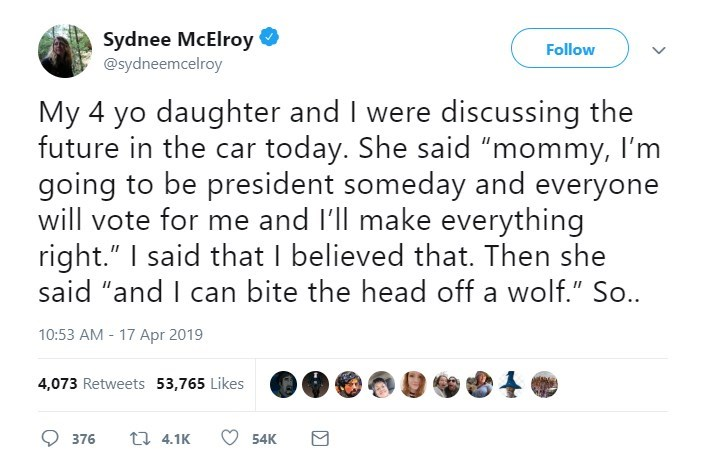 """Text - Sydnee McElroy @sydneemcelroy Follow My 4 yo daughter and I were discussing the future in the car today. She said """"mommy, I'm going to be president someday and everyone will vote for me and I'll make everything right."""" I said that I believed that. Then she said """"and I can bite the head off a wolf."""" So.. 10:53 AM 17 Apr 2019 4,073 Retweets 53,765 Likes 4.1K 376 54K"""