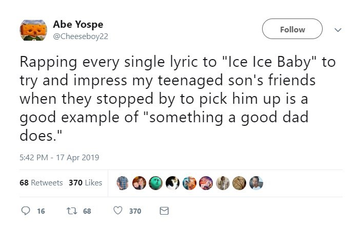 """Text - Abe Yospe @Cheeseboy22 Follow Rapping every single lyric to """"Ice Ice Baby"""" to try and impress my teenaged son's friends when they stopped by to pick him up is a good example of """"something a good dad does."""" 5:42 PM - 17 Apr 2019 68 Retweets 370 Likes t 68 16 370"""
